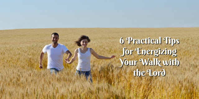 6 Practical Ideas For Energizing Your Faith Walk