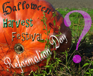 Should Christians celebrate Halloween, Harvest Festivals or Reformation Day?