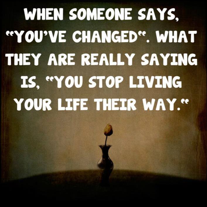 Stop Living For Others Quotes: When Someone Says You've Changed What They Are Really