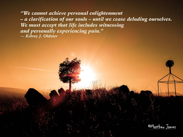 """'We cannot acheive personal enlightenment - a clarification of our souls - until we cease defending ourselves. We must accept that life includes witnessing and personally experiencing pain"""" - Kilroy J Oldster"""