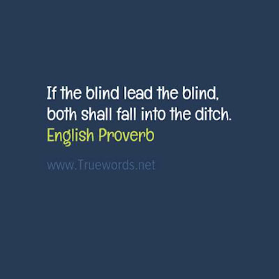 If the blind lead the blind, both shall fall into the ditch