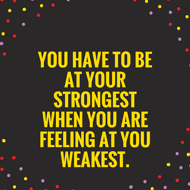 You have to be at your Strongest when you are feeling at you Weakest.