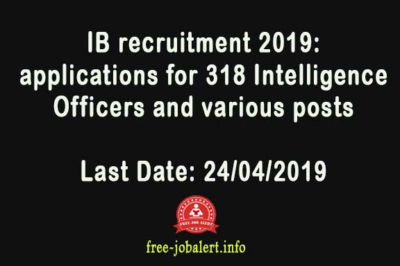 IB recruitment 2019: Intelligence Bureau has invited applications for 318 Intelligence Officers and various posts