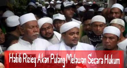 Habib Rizieq Pekan Ini Akan Pulang dan Akan Melawan Secara Hukum
