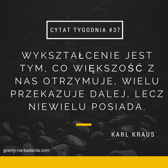 Wykształcenie jest tym, co większość z nas otrzymuje, wielu przekazuje dalej, lecz niewielu posiada. - Karl Kraus