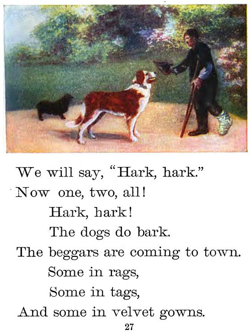 "We will say ""hark, hark."" Now one, two, all! Hark, hark! The dogs do bark. The beggars are coming to town. Some in rags, Some in tags, And some in velvet gowns."