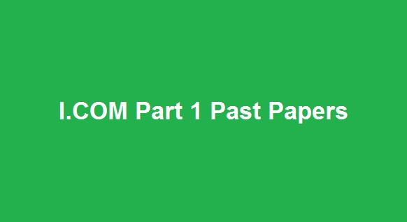 ICOM Part 1 Past Papers - Board Wise I.COM Part 1 Past Papers Download