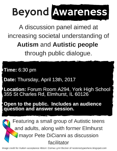 "Image description: The flyer's text reads ""Beyond Awareness / A discussion panel aimed at increasing societal understanding of Autism and Autistic people through public dialogue. / Time: 6:30 pm / Date: Thursday, April 13th, 2017 / Location: Forum room A294, York High School 355 St Charles Rd, Elmhurst, IL 60126 / Open to the public.  Includes an audience question and answer session. / Featuring a small group of Autistic teens and adults, along with former Elmhurst mayor Peter DiCianni as discussion facilitator / Image credit for Autism acceptance ribbon: Corina Lynn Becker of nostereotypeshere.blogspot.com""  (Slashes in the text description represent text breaks)."