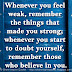 Whenever you feel weak, remember the things that made you strong; whenever you start to doubt yourself, remember those who believe in you.