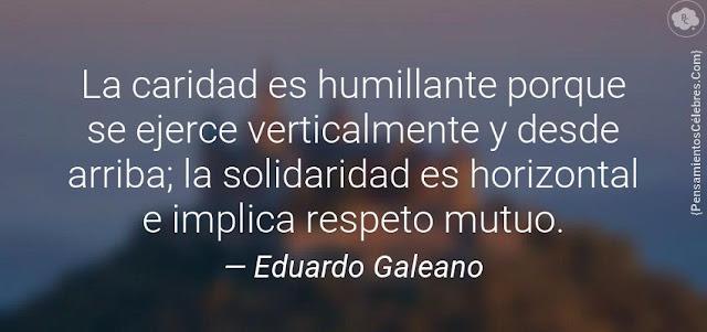 """""""La caridad es humillante porque se ejerce verticalmente y desde arriba; la solidaridad es horizontal e implica respeto mutuo."""" Mejores frases de Eduardo Galeano"""