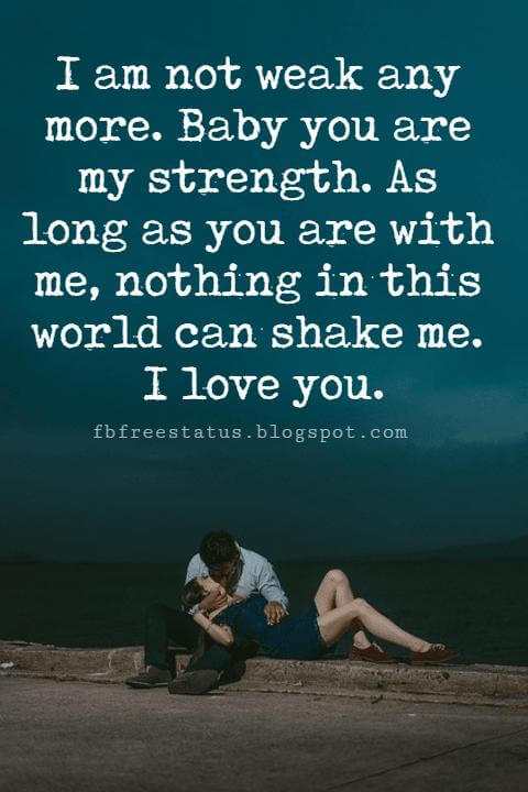 cute love sayings for him, I am not weak any more. Baby you are my strength. As long as you are with me, nothing in this world can shake me. I love you.