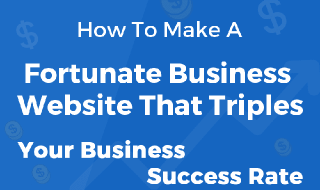 How To Make A Fortunate Business Website That Triples Your Business Success Rate