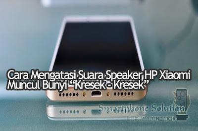 cara mengatasi speaker hp xiaomi sering muncul bunyi kresek Cara Mengatasi Suara Kresek Di Speaker HP Android Xiaomi