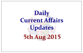 Daily Current Affairs Updates- 5th August 2015