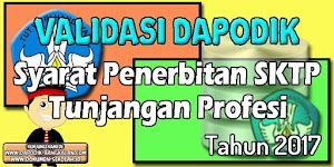 Validasi Dapodik Dan Syarat Penerbitan SKTP Untuk Mendapatkan Tunjangan Profesi Tahun 2017