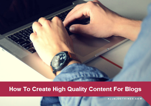 How To Create High Quality Content For Blogs