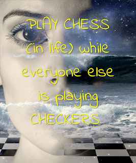 Play Chess (in life) while everyone else is playing checkers