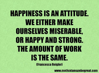 """Life Quotes About Success: """"Happiness is an attitude. We either make ourselves miserable, or happy and strong. The amount of work is the same."""" – Francesca Reigler"""