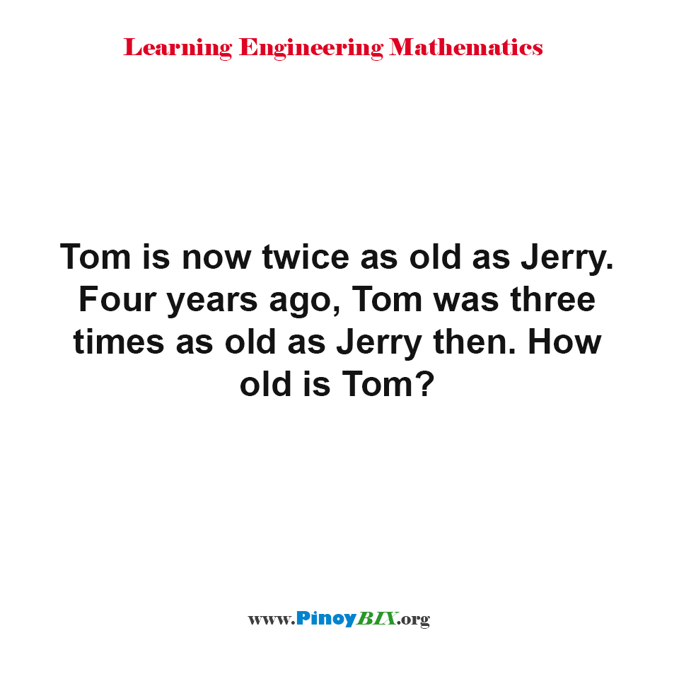 Four years ago, Tom was three times as old as Jerry then. How old is Tom?