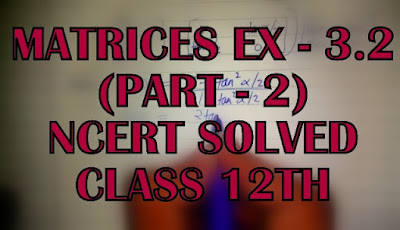 Matrices Ex - 3.2 Part - 2 Solved Ncert Class 12