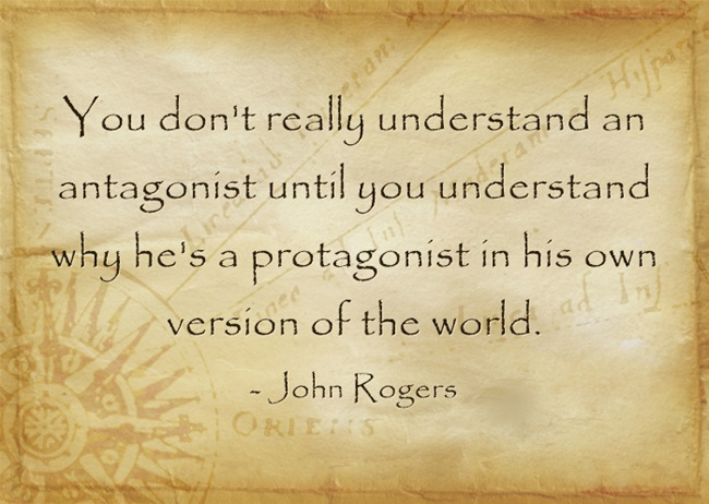 """You don't really understand an antagonist until you understand why he's a protagonist in his own version of the world.""  - John Rogers"