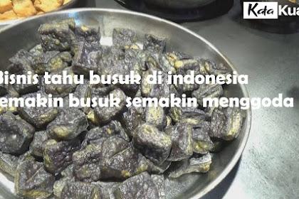 Bisnis tahu busuk di indonesia, semakin busuk semakin menggoda