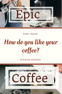 How Do You Like Your Coffee?  Epic Coffee- Missional, Fair Trade, Batch Roasted Coffee