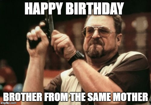 Happy Birthday Meme Cat Memes Funny Brother Meme August 2016