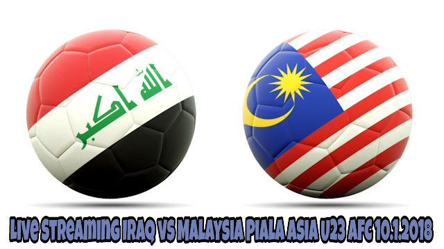 Live Streaming Iraq vs Malaysia Piala Asia U23 AFC 10.1.2018