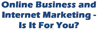 Online Business and Internet Marketing - Is It For You?