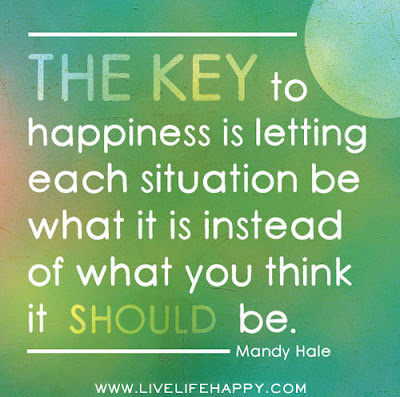 beautiful quotes on life: the key to happiness is telling each situation be what it is instead of what you think it should be.