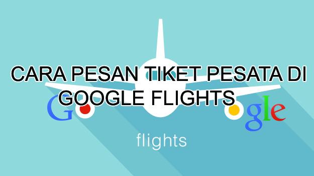 Cara Pesan Tiket Pesawat di Google Flight, Cara Booking Tiket Pesawat di Google Flights, Apa itu Google flights, Cara Memesan Tiket Pesawat di Google Flights, Fitur Google Flights.