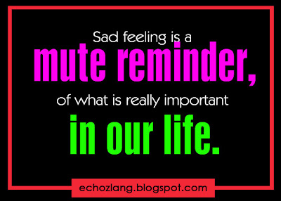 Sad feeling is a mute reminder of what is really important in our life.