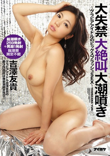 IPZ-647 Big Splash SEX Large Incontinence Large Screaming Spring Tide Sprayed ~ Gravure Idol ~ Yoshizawa Yuki