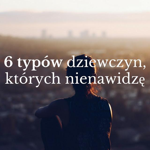 6 typów dziewczyn, których nienawidzę