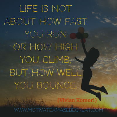 "Inspirational Words Of Wisdom About Life: ""Life is not about how fast you run or how high you climb, but how well you bounce."" - Vivian Komori"