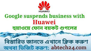 Google suspends business with Huawei হুয়াওয়ে ফোন বয়কট গুগলের