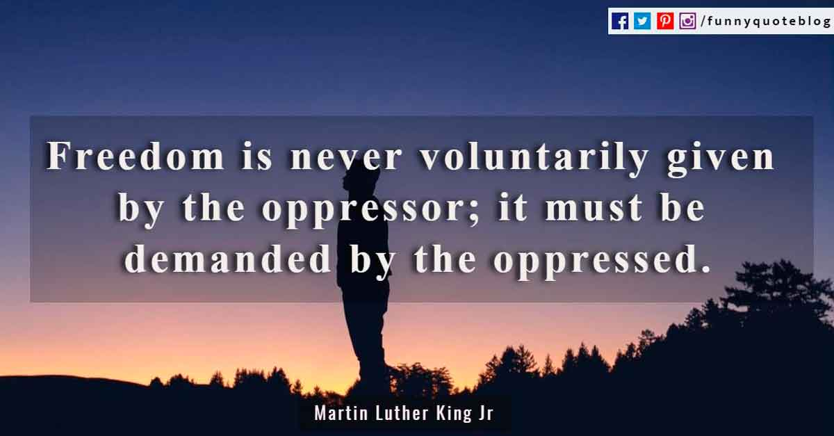 """Freedom is never voluntarily given by the oppressor; it must be demanded by the oppressed.""? - Martin Luther King Jr. Quote"