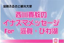 西川貴教のイナズマメッセージfor滋賀・びわ湖!