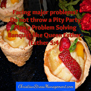 Do not throw a pity party. Plan a problem solving banquet like Queen Esther (Esther 5:4)