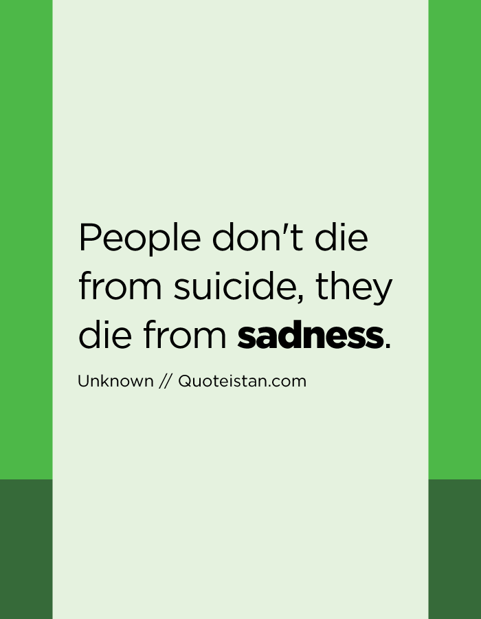 People don't die from suicide, they die from sadness.