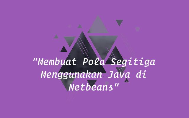 Membuat Pola Segitiga Menggunakan Java di Netbeans