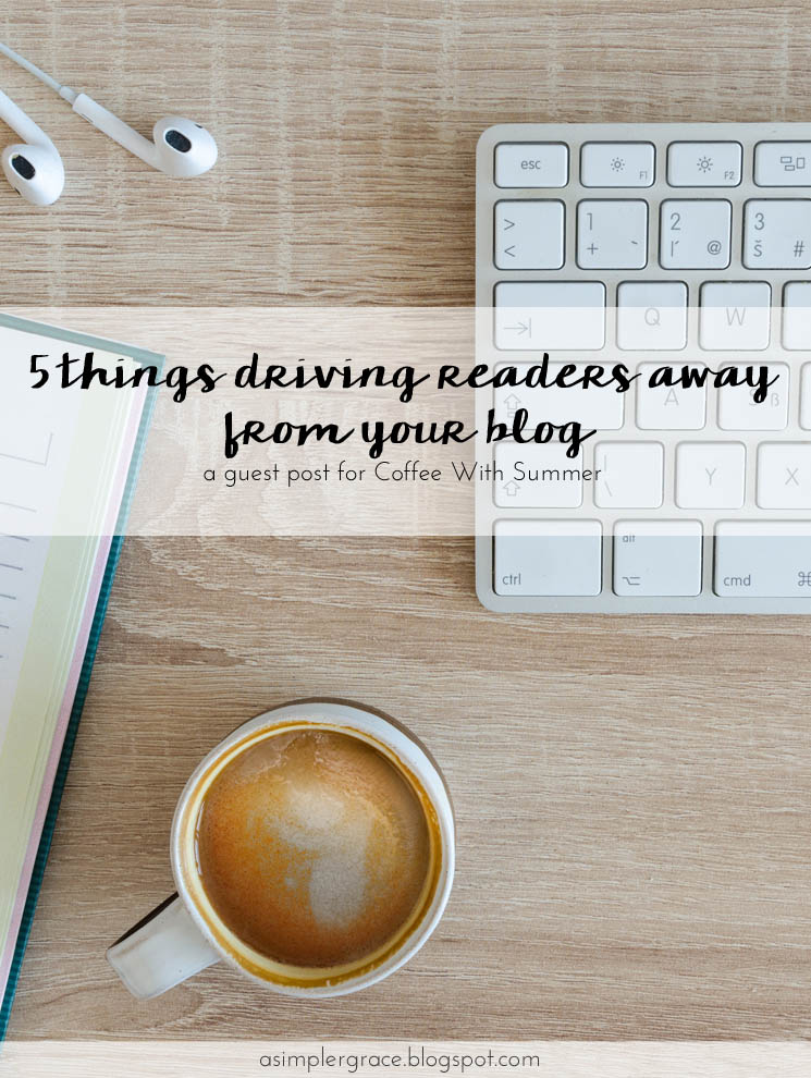 5 Things Driving Readers Away From Your Blog | #guestpost for Coffee With Summer - A Simpler Grace