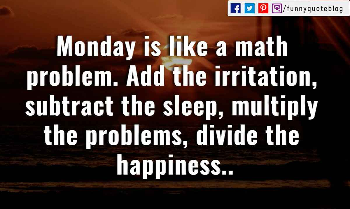 """Monday is like a math problem. Add the irritation, subtract the sleep, multiply the problems, divide the happiness."""