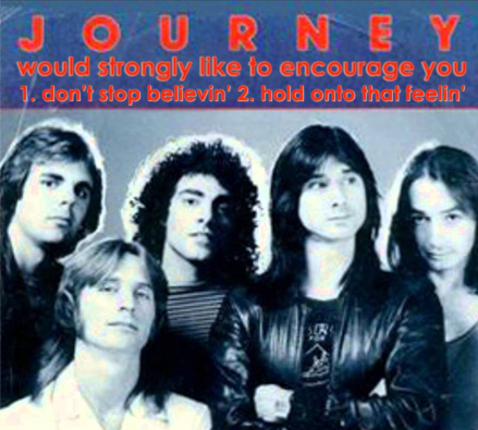 image of an old Journey album cover featuring the band members and their band name JOURNEY, beneath which I have added text reading: 'would strongly like to encourage you 1: don't stop believin' 2. hold onto that feelin''