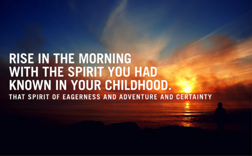 rise in the morning with the spirit you had known in your childhood - Inspirational Positive Quotes with Images