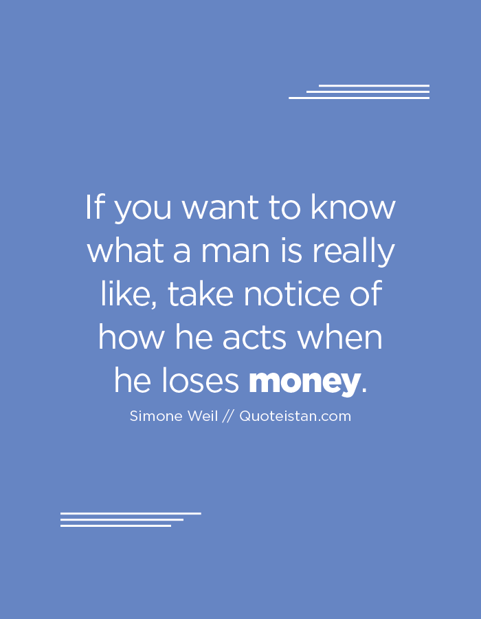 If you want to know what a man is really like, take notice of how he acts when he loses money.