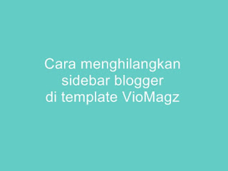 cara-menghilangkan-sidebar-blogger-viomagz