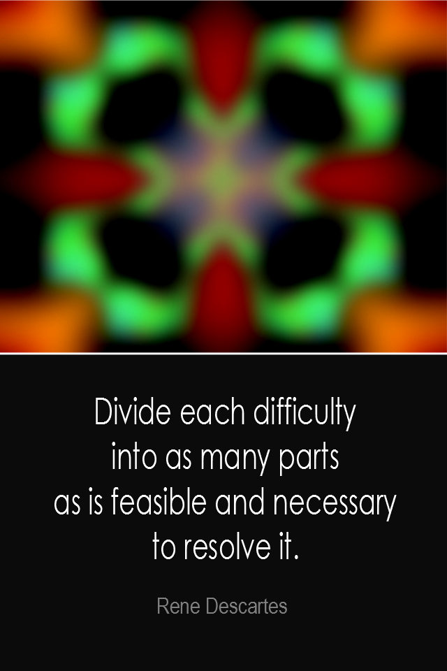 visual quote - image quotation: Divide each difficulty into as many parts as is feasible and necessary to resolve it. - Rene Descartes