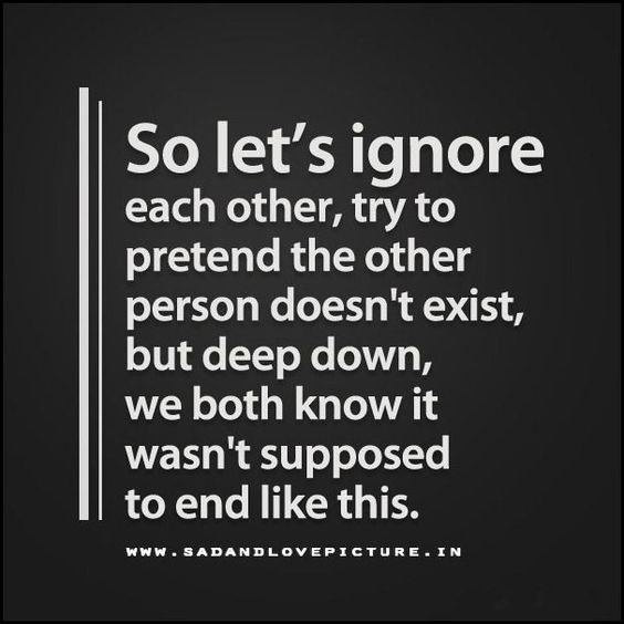 lets ignore each other and pretend it wasn't supposed to end like this.